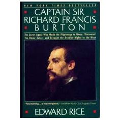 CAPTAIN SIR RICHARD FRANCIS BURTON: The Secret Agent Who Made the Pilgrimage to Mecca, Discovered the Kama Sutra, and Brought the Arabian Nights to the West by Edward Rice