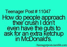 See, this ain't me. I can't talk to people in mcdonalds, but I'll just start blabbing to my crush like he's my best friend