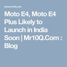 Moto E4, Moto E4 Plus Likely to Launch in India Soon   Mr10Q.Com : Blog
