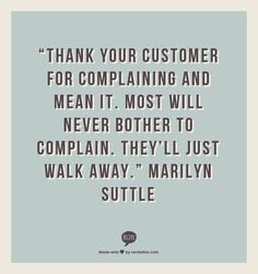 """Thank your customer for complaining and mean it. Most will never bother to complain. They'll just walk away.""                     Marilyn Suttle"