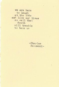 """""""We are here to laugh at the odss and live our lives so well that death will tremble to take us.""""  BUKOWSKI"""
