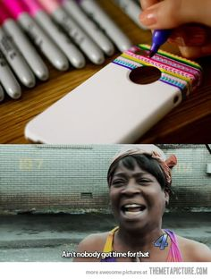 Haha! Ain't nobody got time for that!