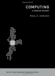 Computing: A Concise History (MIT Press Essential Knowledge) by Paul E. Ceruzzi, http://www.amazon.com/