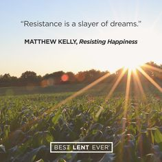 """Resistance is a slayer of dreams."" -Matthew Kelly, Resisting Happiness"