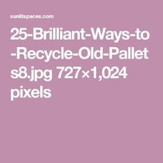 25-Brilliant-Ways-to-Recycle-Old-Pallets8.jpg 727×1,024 pixels