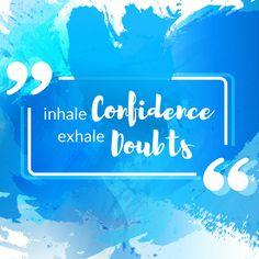 """""""Inhale confidence, exhale doubts."""""""