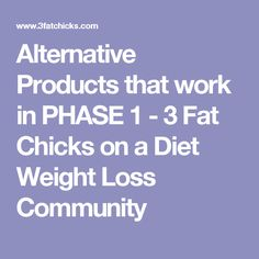 Alternative Products that work in PHASE 1 - 3 Fat Chicks on a Diet Weight Loss Community