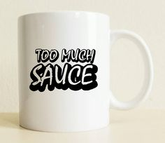 Funny Mug  Too Much Sauce Mug  Gift For Her  Positive Quote