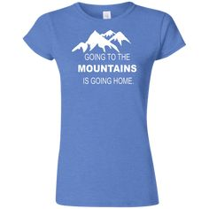 a3a9a166570e6c Going to the Mountains Is Going Home Women s Blue Softstyle T-Shirt. Hiking  ShirtsHome T ShirtsGoing HomeMountain ClimbingThe ...