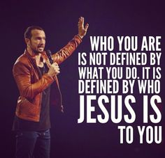 Who you are is not defined by what you do. It is defined by who Jesus is to you