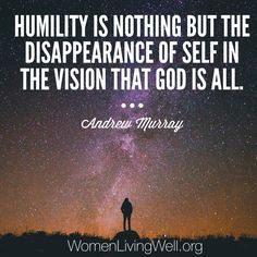 Humility is nothing but the disappearance of self in the vision that God is all. Andrew Murray