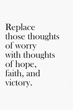 """Replace those thoughts of worry with thoughts of hope, faith, and victory."""