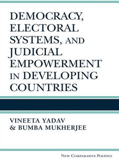 Democracy, Electoral Systems, and Judicial Empowerment in Developing Countries / Vineeta Yadav and Bumba Mukherjee / K 3367 .Y33 2014