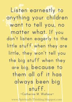 Great advice: Listen earnestly to anything your children want to tell you...