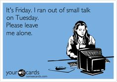 It's Friday. I ran out of small talk on Tuesday. Please leave me alone.