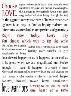 It takes earnest, hippie, doe-eyed, bruised, broken, brave, openhearted LOVE WARRIORS....  save the world one heart at a time.  I could not agree more!