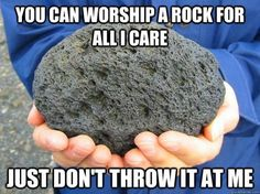 Worship whatever or whoever you want, just don't use it as a weapon or try to force others to worship your fictional deity.