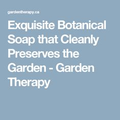 Exquisite Botanical Soap that Cleanly Preserves the Garden - Garden Therapy