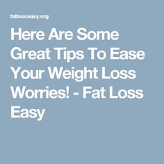 Here Are Some Great Tips To Ease Your Weight Loss Worries! - Fat Loss Easy