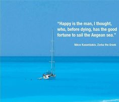 "Happy is the man, I thought, who, before dying, has the good fortune to sail the Aegean sea.""    ― Nikos Kazantzakis, Zorba the Greek"
