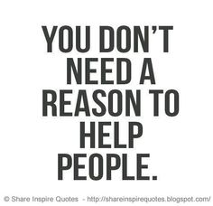 You don't need a reason to help people. Be kind and you will find kindness coming back to you.