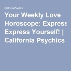 Your Weekly Love Horoscope: Express Yourself! | California Psychics