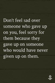 Don't feel sad over someone who gave up on you, feel sorry for them because they gave up on someone who would have never given up on them. www.funhappyquotes.com