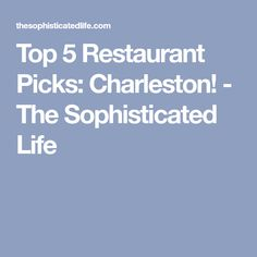 Top 5 Restaurant Picks: Charleston! - The Sophisticated Life