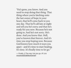 He's gone you know. And it's time, to finally start healing. Go For It Quotes, Real Quotes, Hurt Quotes, Quotes To Live By, Life Quotes, Choose Me Quotes, Poem Quotes, Lyric Quotes, Words Quotes