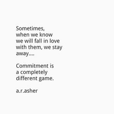 Sometimes when we know we will fall in love with them, we stay away... Commitment is a completely different game.