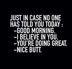 #Just in case no one has told you today: good morning. I believe in you. You're doing great. Nice butt