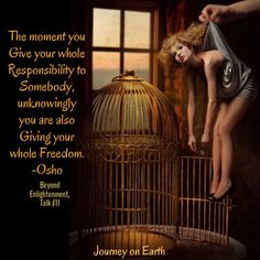 The moment you Give your whole Responsibility to Somebody, unknowingly you are also Giving your whole Freedom. Osho, Beyond Enlightenment, Talk #11