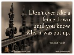 words of wisdom: don't ever take a fence down until you know why it was put up. -Robert frost