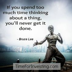 Motivational quote: If you spend too much time thinking about a thing, you'll never get it done.- Bruce Lee