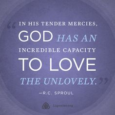 In His tender mercies, God has an incredible capacity to love the unlovely. —R.C. Sproul