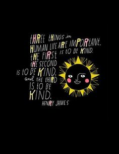 Three things in life are important: the first is to be kind; the second is to be kind; and the third is to be kind.