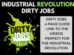 Industrial Revolution Dirty Jobs Video Guide The Industrial Revolution is one of my favorite units to teach. Their are not many good videos that the students really enjoy that show the terrible jobs of the Industrial Revolution. Here is what is included: 1. 4 page generic video guide ( 2 different variations long and short) 2.