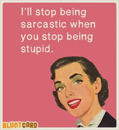 I wouldn't have to be sarcastic