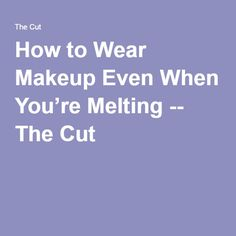 How to Wear Makeup Even When You're Melting -- The Cut