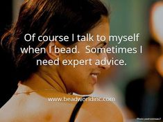 "Beading the ""Bead World"" Way: Of course I talk to myself when I bead.  Sometimes I need expert advice."