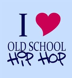 I love old school hip hop