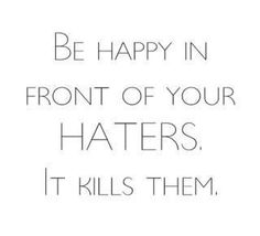 I do this everyday :) I love rubbing my own happiness in haters faces