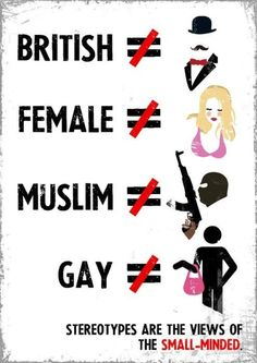 These are some (extreme) examples of stereotypes of british people, women, muslims and gay people. They may look extreme for a bit people but there are still people who (partly) think this way. As the picture says; 'Stereotypes are the views of the small-minded'.