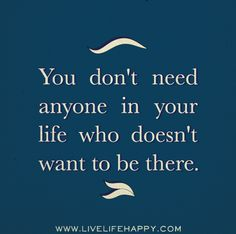 You don't need anyone in your life who doesn't want to be there. by deeplifequotes, via Flickr