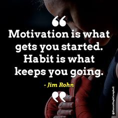 Motivation is what gets you started. Habit is what keeps you going. - Jim Rohn