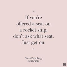 """If you're offered a seat on a rocket ship, don't ask what seat. Just get on."" — Sheryl Sandberg #WiseWords"