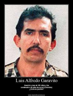 """Luis Garavito  Child-murderer, torture-killer, and rapist known as """"La Bestia"""" (""""The Beast""""). Convicted of killing 138 victims but suspected of murdering over 400 victims, mostly street children. Garavito served one of his sentences, but there are another 20 prosecutions against him preventing his release. Additionally, the Ley de Infancia y Adolescencia eliminates the possibility of his release."""