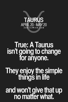 True: A Taurus isn't going to change tor anyone. They enjoy the simple things in life and won't give that up no maffer what. Astrology Taurus, Zodiac Signs Taurus, Taurus And Gemini, Taurus Facts, Zodiac Mind, Zodiac Facts, Taurus Quotes, Zodiac Quotes, Quotes Quotes