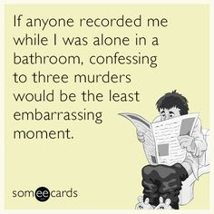 If anyone recorded me while I was alone in a bathroom, confessing to three murders would be the least embarrassing moment.