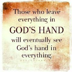 Those who leave everything in God's hand will eventually see God's hand in everything.